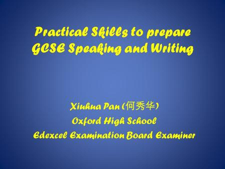 Practical Skills to prepare GCSE Speaking and Writing Xiuhua Pan ( 何秀华 ) Oxford High School Edexcel Examination Board Examiner.