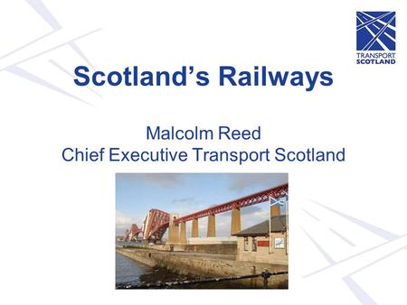 Scotland's Railways Malcolm Reed Chief Executive Transport Scotland.