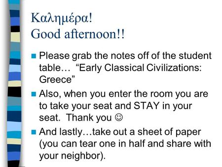 "Καλημέρα! Good afternoon!! Please grab the notes off of the student table… ""Early Classical Civilizations: Greece"" Also, when you enter the room you are."
