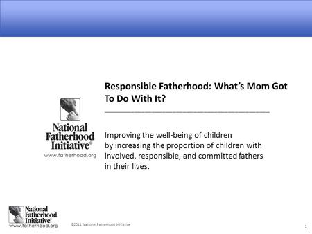  2011 National Fatherhood Initiative 1 Responsible Fatherhood: What's Mom Got To Do With It? ________________________________________________ Improving.