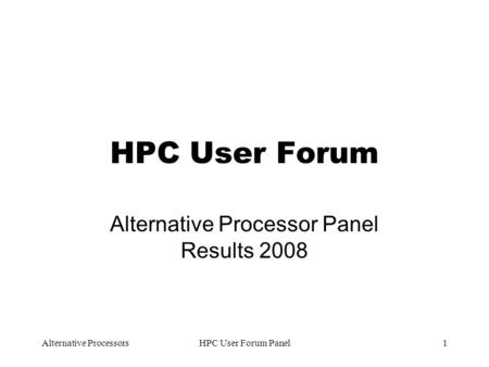 Alternative ProcessorsHPC User Forum Panel1 HPC User Forum Alternative Processor Panel Results 2008.