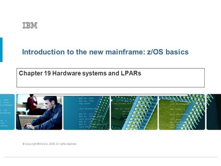 Introduction to the new mainframe: z/OS basics © Copyright IBM Corp., 2005. All rights reserved. Chapter 19 Hardware systems and LPARs.