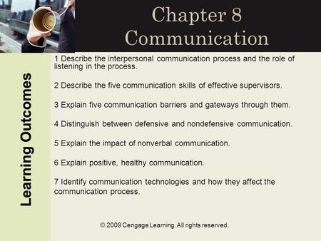 Learning Outcomes © 2009 Cengage Learning. All rights reserved. Chapter 8 Communication Learning Outcomes 1 Describe the interpersonal communication process.