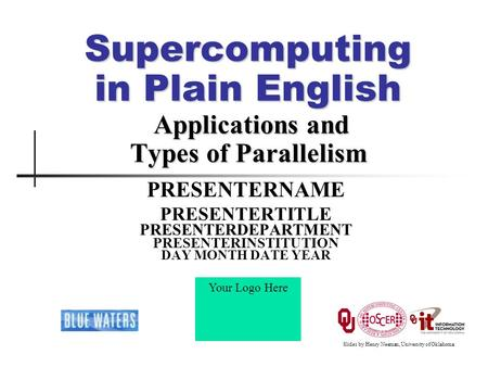 Supercomputing in Plain English Applications and Types of Parallelism PRESENTERNAME PRESENTERTITLE PRESENTERDEPARTMENT PRESENTERINSTITUTION DAY MONTH DATE.