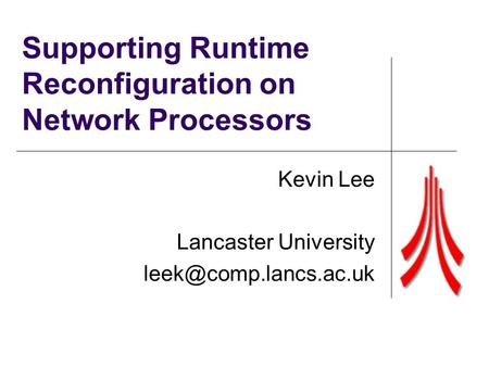 Supporting Runtime Reconfiguration on Network Processors Kevin Lee Lancaster University