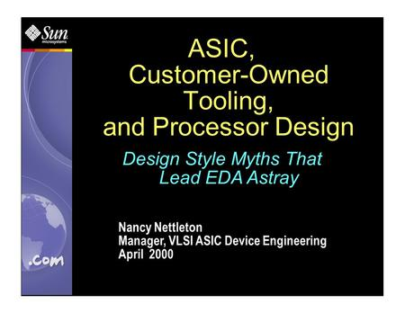 ASIC, Customer-Owned Tooling, and Processor Design Nancy Nettleton Manager, VLSI ASIC Device Engineering April 2000 Design Style Myths That Lead EDA Astray.