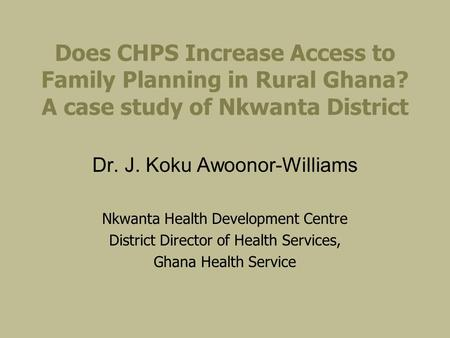 Does CHPS Increase Access to Family Planning in Rural Ghana? A case study of Nkwanta District Dr. J. Koku Awoonor-Williams Nkwanta Health Development Centre.