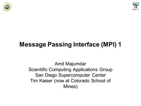 Message Passing Interface (MPI) 1 Amit Majumdar Scientific Computing Applications Group San Diego Supercomputer Center Tim Kaiser (now at Colorado School.