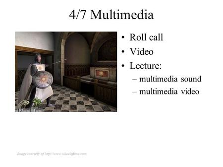 4/7 Multimedia Roll call Video Lecture: –multimedia sound –multimedia video Image courtesy of