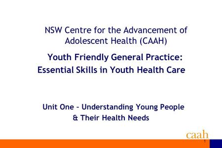 1 NSW Centre for the Advancement of Adolescent Health (CAAH) Youth Friendly General Practice: Essential Skills in Youth Health Care Unit One – Understanding.