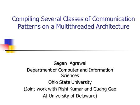 Compiling Several Classes of Communication Patterns on a Multithreaded Architecture Gagan Agrawal Department of Computer and Information Sciences Ohio.