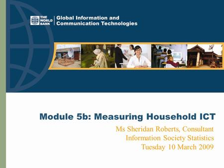 Module 5b: Measuring Household ICT Ms Sheridan Roberts, Consultant Information Society Statistics Tuesday 10 March 2009.