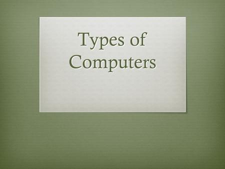 Types of Computers. Hardware Classifications  Microcomputers  Minicomputers  Mainframe Computers  Supercomputers.