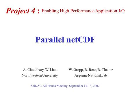 Project 4 : SciDAC All Hands Meeting, September 11-13, 2002 A. Choudhary, W. LiaoW. Gropp, R. Ross, R. Thakur Northwestern UniversityArgonne National Lab.