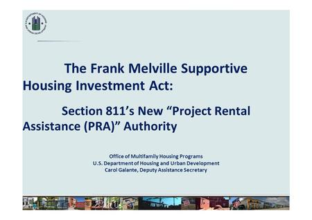 "The Frank Melville Supportive Housing Investment Act: Section 811's New ""Project Rental Assistance (PRA)"" Authority Office of Multifamily Housing Programs."
