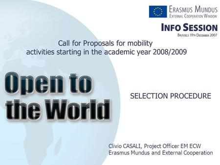 SELECTION PROCEDURE Clivio CASALI, Project Officer EM ECW Erasmus Mundus and External Cooperation Call for Proposals for mobility activities starting in.