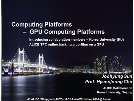 Introducing collaboration members – Korea University (KU) ALICE TPC online tracking algorithm on a GPU Computing Platforms – GPU Computing Platforms Joohyung.