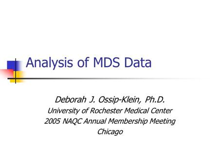 Analysis of MDS Data Deborah J. Ossip-Klein, Ph.D. University of Rochester Medical Center 2005 NAQC Annual Membership Meeting Chicago.