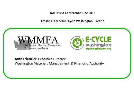 NAHMMA Conference June 2015 Lessons Learned: E-Cycle Washington – Year 7 John Friedrick, Executive Director Washington Materials Management & Financing.