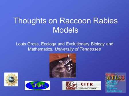 Louis Gross, Ecology and Evolutionary Biology and Mathematics, University of Tennessee Thoughts on Raccoon Rabies Models.