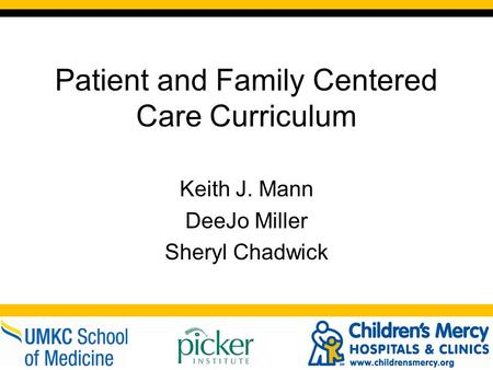 Patient and Family Centered Care Curriculum Keith J. Mann DeeJo Miller Sheryl Chadwick.