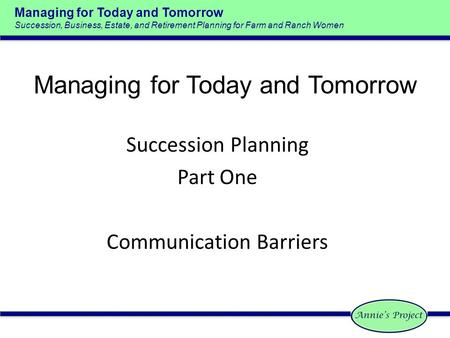 Managing for Today and Tomorrow Succession, Business, Estate, and Retirement Planning for Farm and Ranch Women Succession Planning Part One Communication.