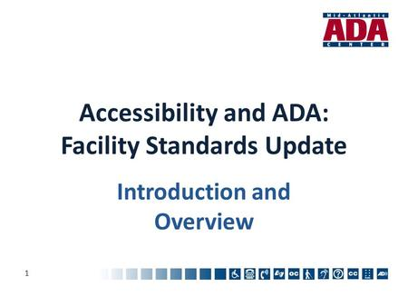 Accessibility and ADA: Facility Standards Update Introduction and Overview 1.