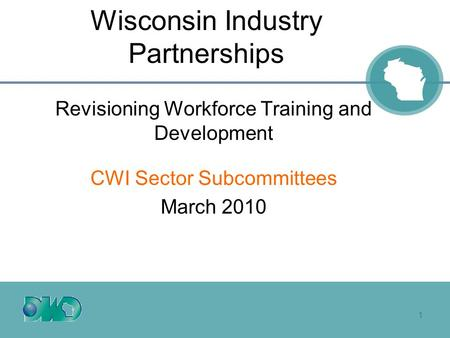 1 Wisconsin Industry Partnerships Revisioning Workforce Training and Development CWI Sector Subcommittees March 2010.