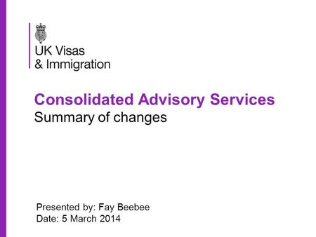 Consolidated Advisory Services Summary of changes Presented by: Fay Beebee Date: 5 March 2014.