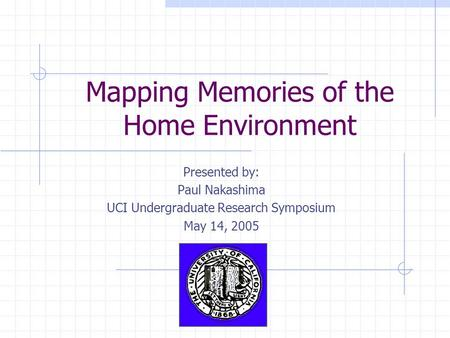 Mapping Memories of the Home Environment Presented by: Paul Nakashima UCI Undergraduate Research Symposium May 14, 2005.