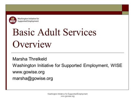Washington Initiative for Supported Employment www.gowise.org Basic Adult Services Overview Marsha Threlkeld Washington Initiative for Supported Employment,