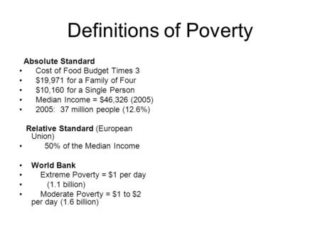 Definitions of Poverty Absolute Standard Cost of Food Budget Times 3 $19,971 for a Family of Four $10,160 for a Single Person Median Income = $46,326 (2005)