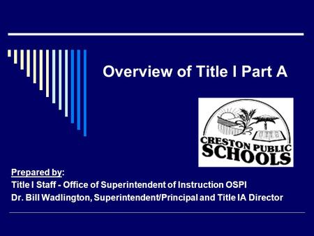 Overview of Title I Part A Prepared by: Title I Staff - Office of Superintendent of Instruction OSPI Dr. Bill Wadlington, Superintendent/Principal and.