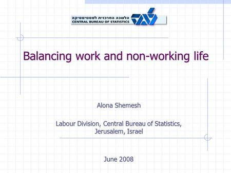Balancing work and non-working life Alona Shemesh Labour Division, Central Bureau of Statistics, Jerusalem, Israel June 2008.