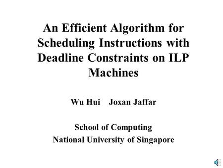 An Efficient Algorithm for Scheduling Instructions with Deadline Constraints on ILP Machines Wu Hui Joxan Jaffar School of Computing National University.