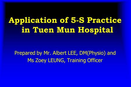 Application of 5-S Practice in Tuen Mun Hospital Prepared by Mr. Albert LEE, DM(Physio) and Ms Zoey LEUNG, Training Officer.