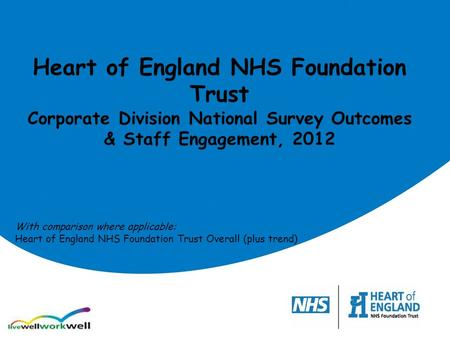 Heart of England NHS Foundation Trust Corporate Division National Survey Outcomes & Staff Engagement, 2012 With comparison where applicable: Heart of England.