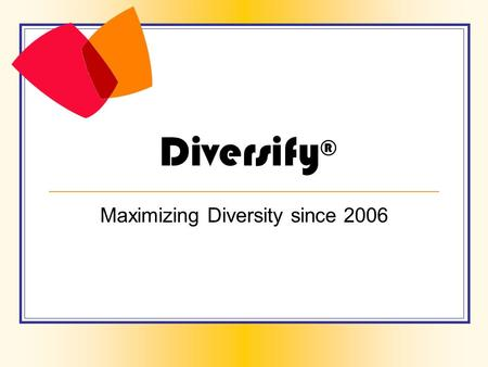 Diversify ® Maximizing Diversity since 2006. Diversify® 1. How is this individual diverse? 2. True or False: It is best for individuals to leave their.