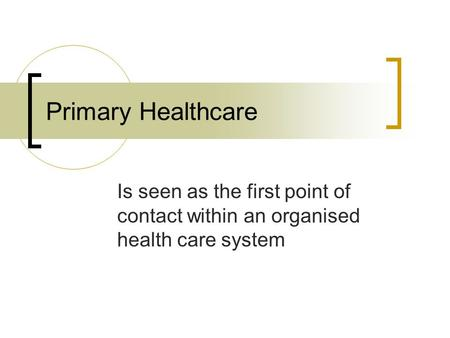 Primary Healthcare Is seen as the first point of contact within an organised health care system.
