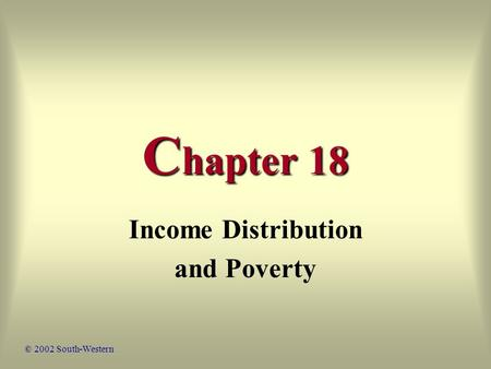 C hapter 18 Income Distribution and Poverty © 2002 South-Western.