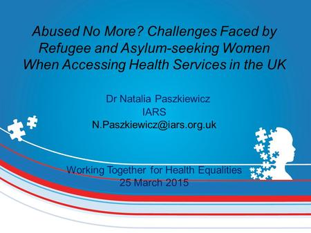 Abused No More? Challenges Faced by Refugee and Asylum-seeking Women When Accessing Health Services in the UK Dr Natalia Paszkiewicz IARS