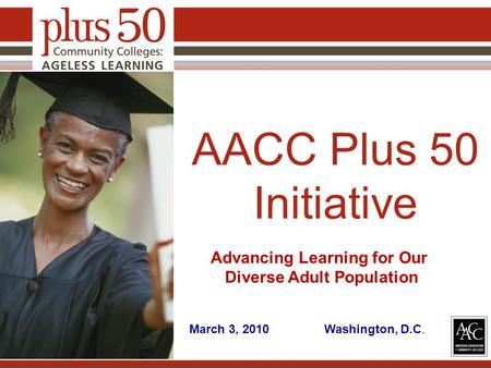 AACC Plus 50 Initiative Advancing Learning for Our Diverse Adult Population March 3, 2010 Washington, D.C.