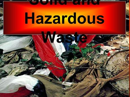 Solid <strong>and</strong> Hazardous Waste. Any solid unwanted material U.S. produces 11,000,000,000 tons per yr.