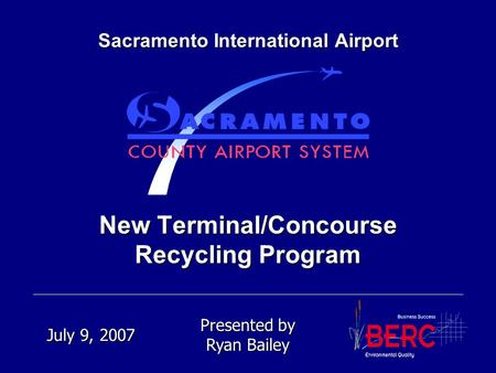 New Terminal/Concourse Recycling Program Sacramento International Airport Presented by Ryan Bailey July 9, 2007.