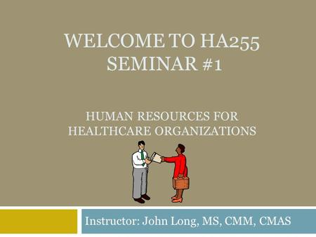 WELCOME TO HA255 SEMINAR #1 HUMAN RESOURCES FOR HEALTHCARE ORGANIZATIONS Instructor: John Long, MS, CMM, CMAS.