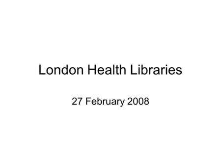 London Health Libraries 27 February 2008. Drivers for Change World Class Commissioning NHS Operating Framework Healthcare for London.