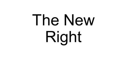 The New Right. New Right The New Right are usually conservative thinkers and politicians who believe very strongly in tradition. They believe there was.
