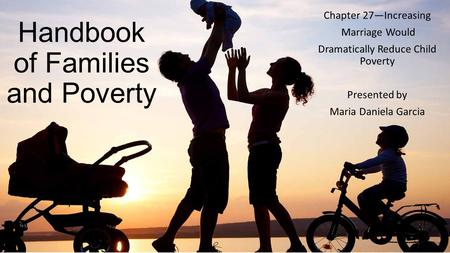 Handbook of Families and Poverty Chapter 27—Increasing Marriage Would Dramatically Reduce Child Poverty Presented by Maria Daniela Garcia.