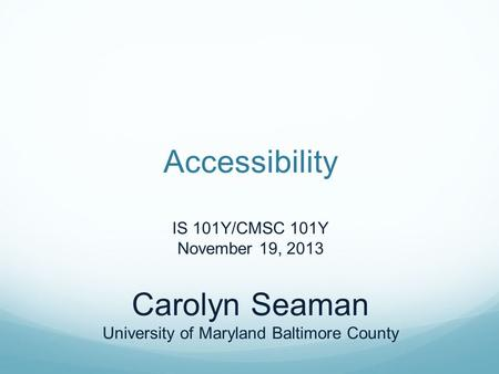 Accessibility IS 101Y/CMSC 101Y November 19, 2013 Carolyn Seaman University of Maryland Baltimore County.