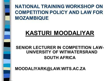 NATIONAL TRAINING WORKSHOP ON COMPETITION POLICY AND LAW FOR MOZAMBIQUE KASTURI MOODALIYAR SENIOR LECTURER IN COMPETITION LAW- UNIVERSITY OF WITWATERSRAND.